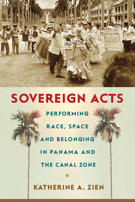 Sovereign Acts: Performing Race, Space, and Belonging in Panama and the Canal Zone (Critical Caribbean Studies) Cover Image