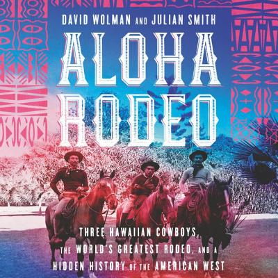Aloha Rodeo: Three Hawaiian Cowboys, the World's Greatest Rodeo, and a Hidden History of the American West Cover Image