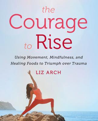 The Courage to Rise: Using Movement, Mindfulness, and Healing Foods to Triumph over Trauma Cover Image