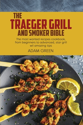 The Traeger Grill And Smoker Bible: The most wanted recipes cookbook, from beginners to advanced, star grill wil amazing tips Cover Image