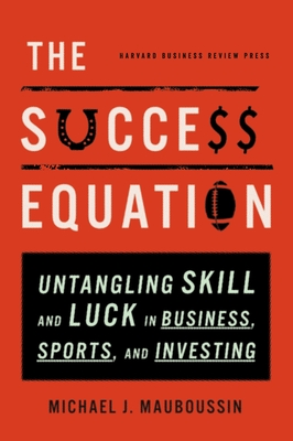 The Success Equation: Untangling Skill and Luck in Business, Sports, and InvestingMichael J. Mauboussin