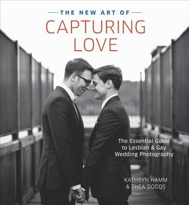 The New Art of Capturing Love: The Essential Guide to Lesbian and Gay Wedding Photography Cover Image