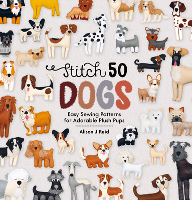Stitch 50 Dogs: Easy Sewing Patterns for Adorable Plush Pups Cover Image