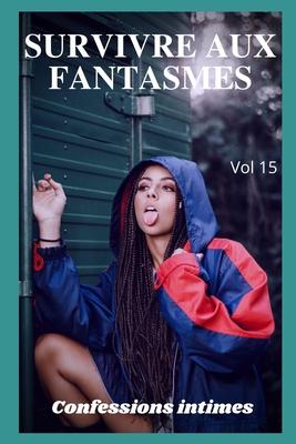 Survivre aux fantasmes (vol 15): Confessions intimes, romance, secret, fantasme, plaisir, sexes entre adultes, histoires érotiques, amour, rencontre a Cover Image