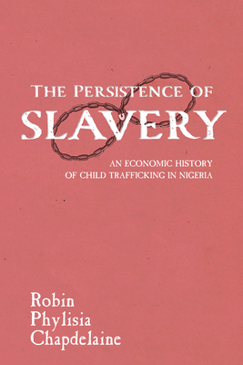 The Persistence of Slavery: An Economic History of Child Trafficking in Nigeria (Childhoods: Interdisciplinary Perspectives on Children and Y) Cover Image
