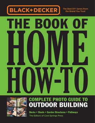 Black & Decker The Book of Home How-To Complete Photo Guide to Outdoor Building: Decks • Sheds • Garden Structures • Pathways Cover Image