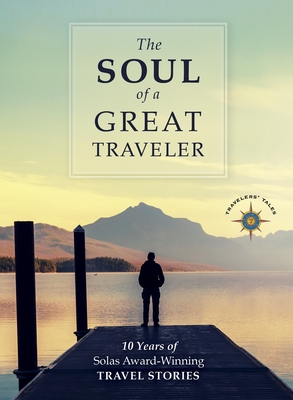 The Soul of a Great Traveler: 10 Years of Solas Award-Winning Travel Stories Cover Image