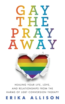 Gay the Pray Away: Healing Your Life, Love, and Relationships from the Harms of LGBT Conversion Therapy Cover Image