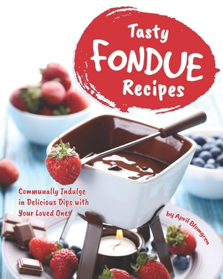 Tasty Fondue Recipes: Communally Indulge in Delicious Dips with Your Loved Ones Cover Image