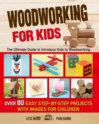 Woodworking for Kids: The Ultimate Guide to Introduce Kids to Woodworking. Over 80 Easy Step-by-Step Projects with Images for Children. Cover Image