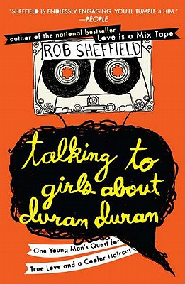 Talking to Girls About Duran Duran: One Young Man's Quest for True Love and a Cooler Haircut Cover Image