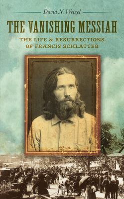 The Vanishing Messiah: The Life and Resurrections of Francis Schlatter Cover Image