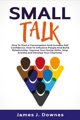 Small Talk: How to Start a Conversation and Increase Self-Confidence. How to Influence People and Build Relationship. Improve Your Cover Image