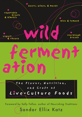 Wild Fermentation: The Flavor, Nutrition, and Craft of Live-Culture Foods Cover Image