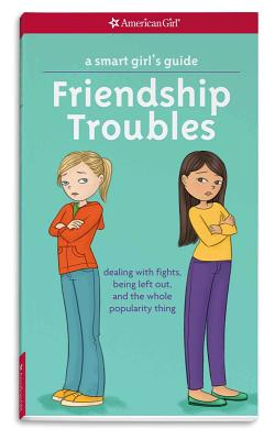 A Smart Girl's Guide: Friendship Troubles: Dealing with Fights, Being Left Out, and the Whole Popularity Thing (Smart Girl's Guide To...) Cover Image