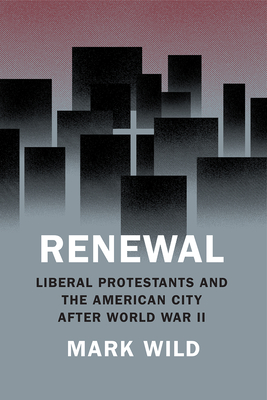 Renewal: Liberal Protestants and the American City after World War II (Historical Studies of Urban America) Cover Image
