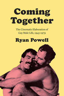 Coming Together: The Cinematic Elaboration of Gay Male Life, 1945-1979 Cover Image