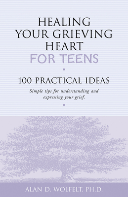 Healing Your Grieving Heart for Teens: 100 Practical Ideas (Healing Your Grieving Heart series) Cover Image