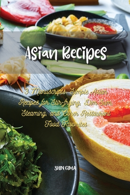Asian Recipes: 3 Manuscripts: Simple Asian Recipes for Stir-frying, Dim Sum, Steaming, and Other Restaurant Food Favorites Cover Image