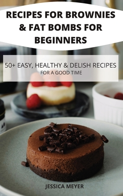 Recipes for Brownies & Fat Bombs for Beginners 50+ Easy, Healthy & Delish Recipes for a Good Time Cover Image