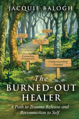 The Burned-Out Healer: A Path to Trauma Release and Reconnection to Self Cover Image