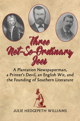 Three Not-So-Ordinary Joes: A Plantation Newspaperman, a Printeras Devil, an English Wit, and the Founding of Southern Literature Cover Image