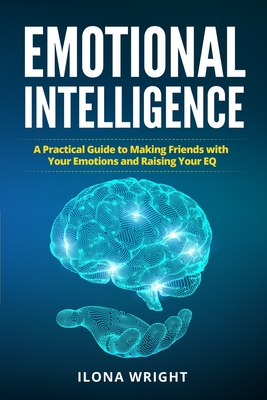 Emotional Intelligence: A Practical Guide to Making Friends with Your Emotions and Raising Your EQ Cover Image
