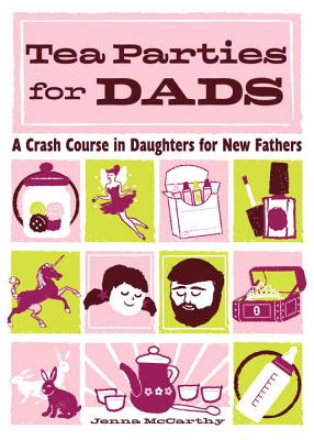 Tea Parties for Dads: A Crash Course in Daughters for New Fathers Cover Image