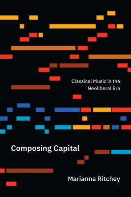 Composing Capital: Classical Music in the Neoliberal Era Cover Image