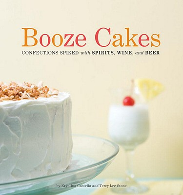 Booze Cakes: Confections Spiked with Spirits, Wine, and Beer Cover Image