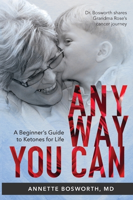 Anyway You Can: Doctor Bosworth Shares Her Mom's Cancer Journey: A BEGINNER'S GUIDE TO KETONES FOR LIFE Cover Image