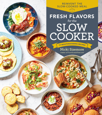 Fresh Flavors for the Slow Cooker: Reinvent the Slow-Cooked Meal; 77 Mouthwatering Recipes Cover Image