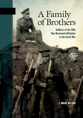 A Family of Brothers: Soldiers of the 26th New Brunswick Battalion in the Great War (New Brunswick Military Heritage #24) Cover Image