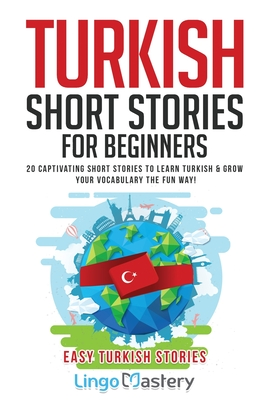 Turkish Short Stories for Beginners: 20 Captivating Short Stories to Learn Turkish & Grow Your Vocabulary the Fun Way! Cover Image