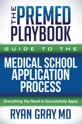 The Premed Playbook Guide to the Medical School Application Process: Everything You Need to Successfully Apply Cover Image
