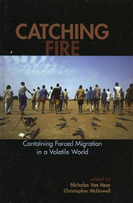 Catching Fire: Containing Forced Migration in a Volatile World (Program in Migration and Refugee Studies) cover
