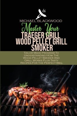 Master Your Traeger Grill Wood Pellet Grill Smoker: Tailor Made Program To Understanding How The Wood Pellet Smoker And Grill Works Plus Tasty Recipes Cover Image