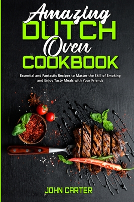 Amazing Dutch Oven Cookbook: Essential and Fantastic Recipes to Master the Skill of Smoking and Enjoy Tasty Meals with Your Friends Cover Image