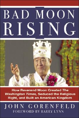 Bad Moon Rising: How Reverend Moon Created the Washington Times, Seduced the Religious Right, and Built an American Kingdom Cover Image