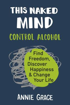 This Naked Mind: Control Alcohol, Find Freedom, Discover Happiness & Change Your Life Cover Image