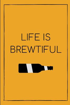 Life Is Brewtiful: Funny Novelty Beer Themed Gifts - Lined Notebook Journal (6 X 9) - For Beer Lovers, Enthusiasts, Connoisseurs Cover Image
