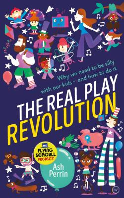 The Real Play Revolution: Why We Need to Be Silly with Our Kids – and How to Do It Cover Image