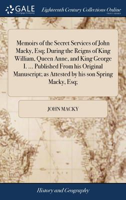 Memoirs of the Secret Services of John Macky, Esq; During the Reigns of King William, Queen Anne, and King George I. ... Published From his Original M Cover Image