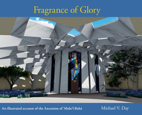 Fragrance of Glory: An Illustrated Account of the Ascension Of 'Abdu'l-Bahá cover