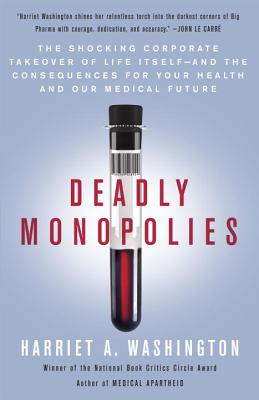 Deadly Monopolies: The Shocking Corporate Takeover of Life Itself--And the Consequences for Your Health and Our Medical Future Cover Image