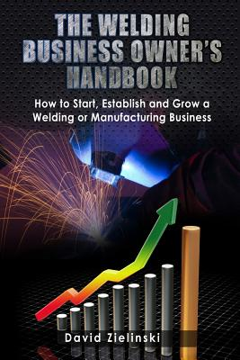 The Welding Business Owner's Hand Book: How to Start, Establish and Grow a Welding or Manufacturing Business Cover Image