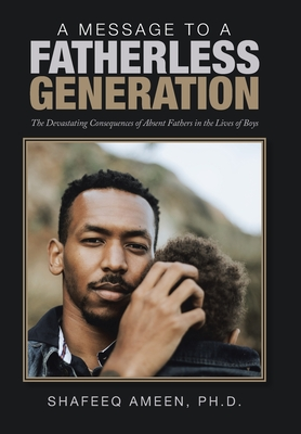 A Message to a Fatherless Generation: The Devastating Consequences of Absent Fathers in the Lives of Boys Cover Image
