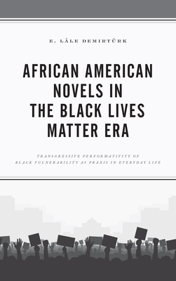 African American Novels in the Black Lives Matter Era: Transgressive Performativity of Black Vulnerability as Praxis in Everyday Life Cover Image