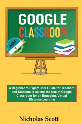 Google Classroom 2020 and Beyond: A Beginner to Expert User Guide for Teachers and Students to Master the Use of Google Classroom for an Engaging, Vir Cover Image