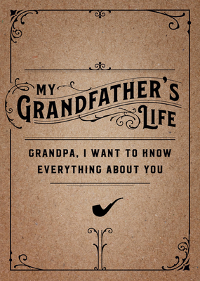 My Grandfather's Life - Second Edition: Grandpa, I want to know everything about you. Give to Your Grandfather to Fill in with His Memories and Return to You as a Keepsake (Creative Keepsakes #29) Cover Image